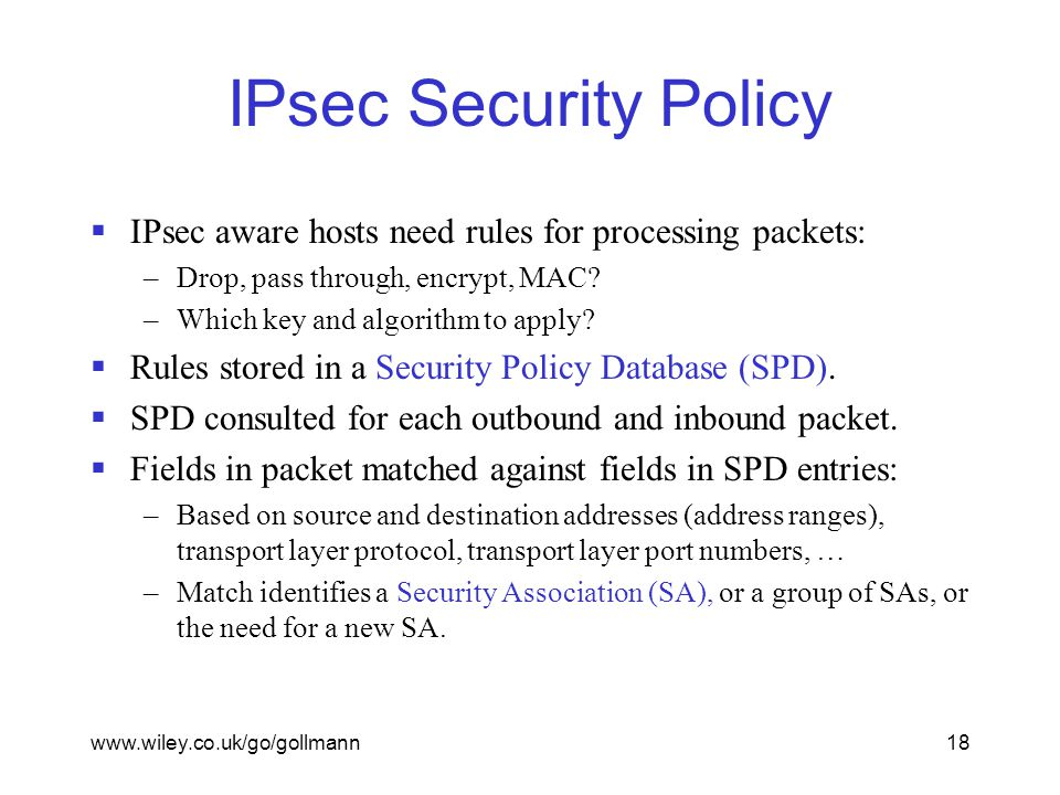 www.wiley.co.uk/go/gollmann18 IPsec Security Policy  IPsec aware hosts need rules for processing packets: –Drop, pass through, encrypt, MAC.