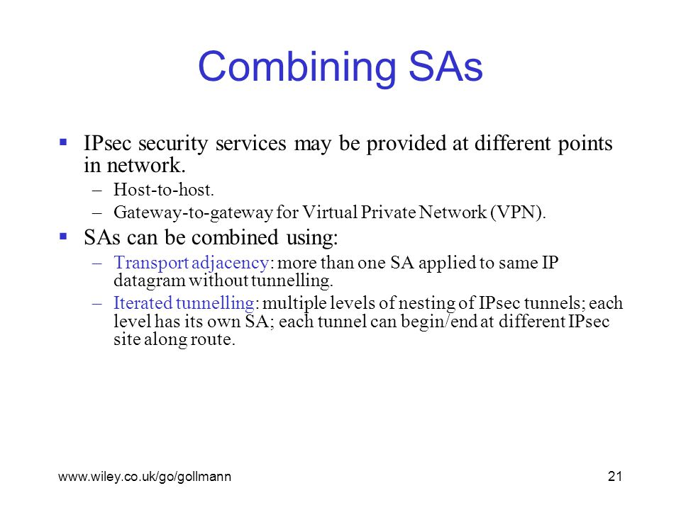 www.wiley.co.uk/go/gollmann21 Combining SAs  IPsec security services may be provided at different points in network.