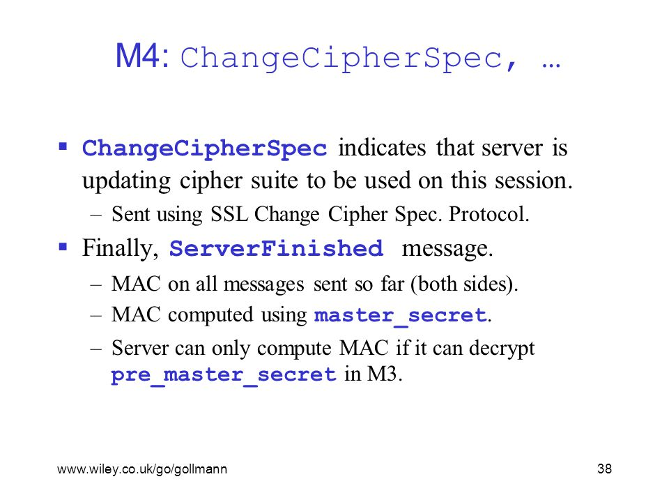 www.wiley.co.uk/go/gollmann38 M4: ChangeCipherSpec, …  ChangeCipherSpec indicates that server is updating cipher suite to be used on this session.