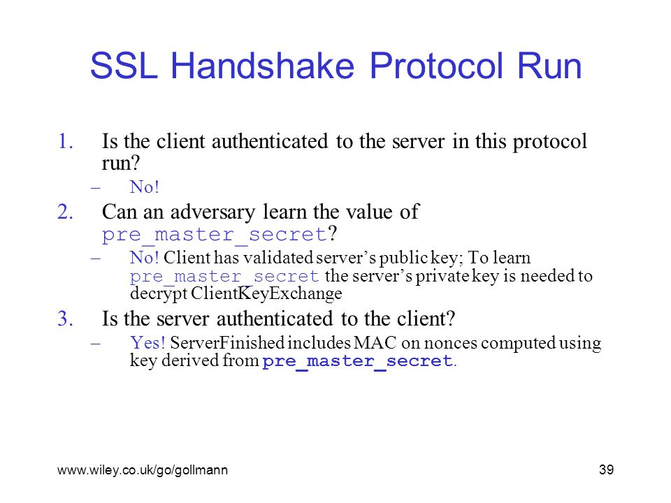www.wiley.co.uk/go/gollmann39 SSL Handshake Protocol Run 1.Is the client authenticated to the server in this protocol run.