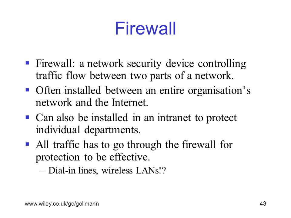 www.wiley.co.uk/go/gollmann43 Firewall  Firewall: a network security device controlling traffic flow between two parts of a network.