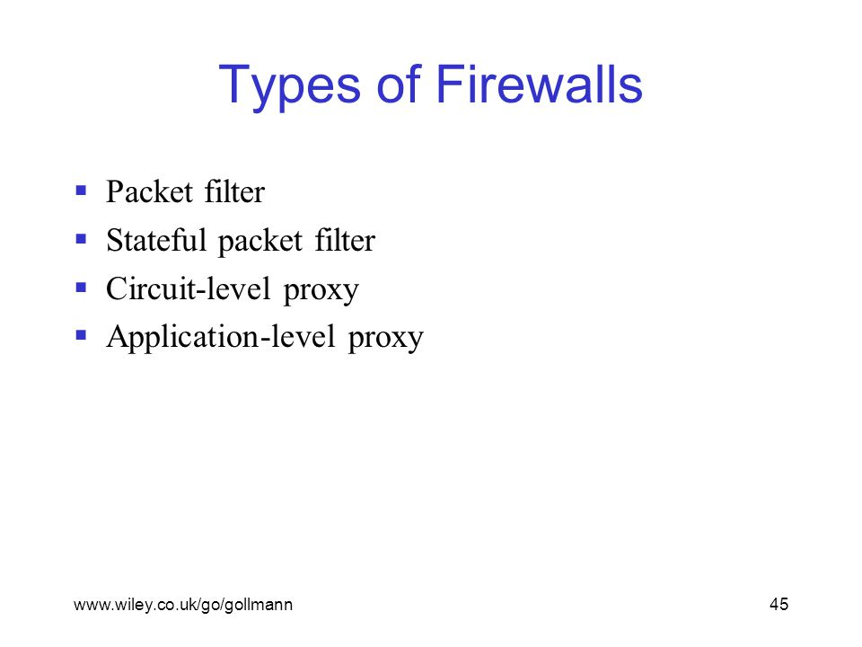 www.wiley.co.uk/go/gollmann45 Types of Firewalls  Packet filter  Stateful packet filter  Circuit-level proxy  Application-level proxy