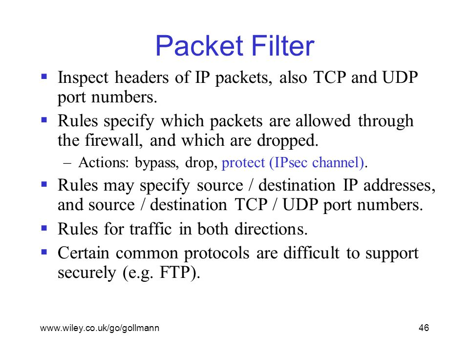 www.wiley.co.uk/go/gollmann46 Packet Filter  Inspect headers of IP packets, also TCP and UDP port numbers.