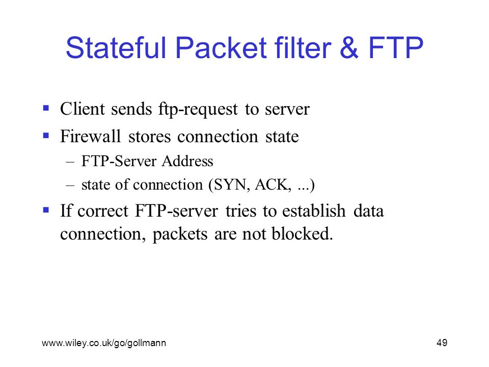 www.wiley.co.uk/go/gollmann49 Stateful Packet filter & FTP  Client sends ftp-request to server  Firewall stores connection state –FTP-Server Address –state of connection (SYN, ACK,...)  If correct FTP-server tries to establish data connection, packets are not blocked.