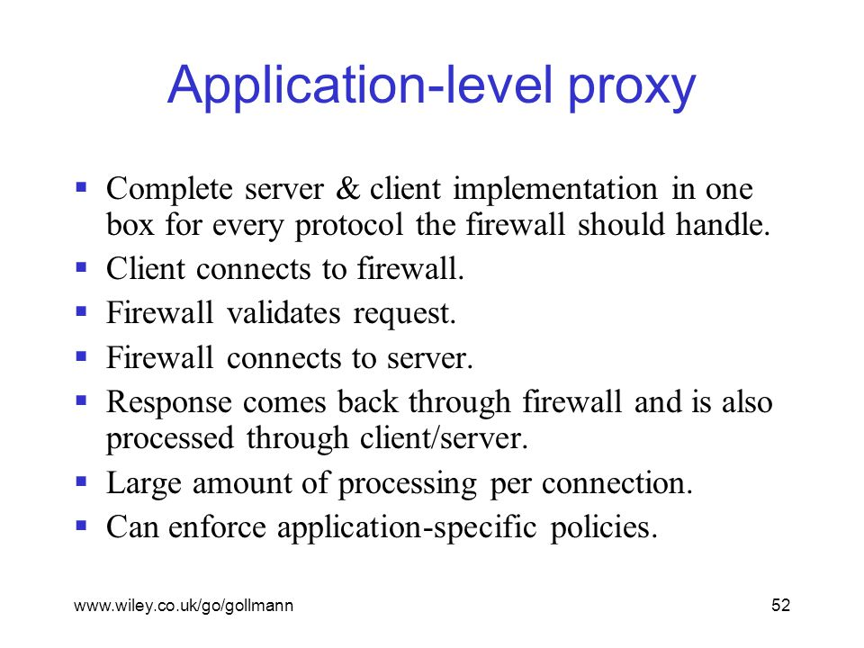 www.wiley.co.uk/go/gollmann52 Application-level proxy  Complete server & client implementation in one box for every protocol the firewall should handle.