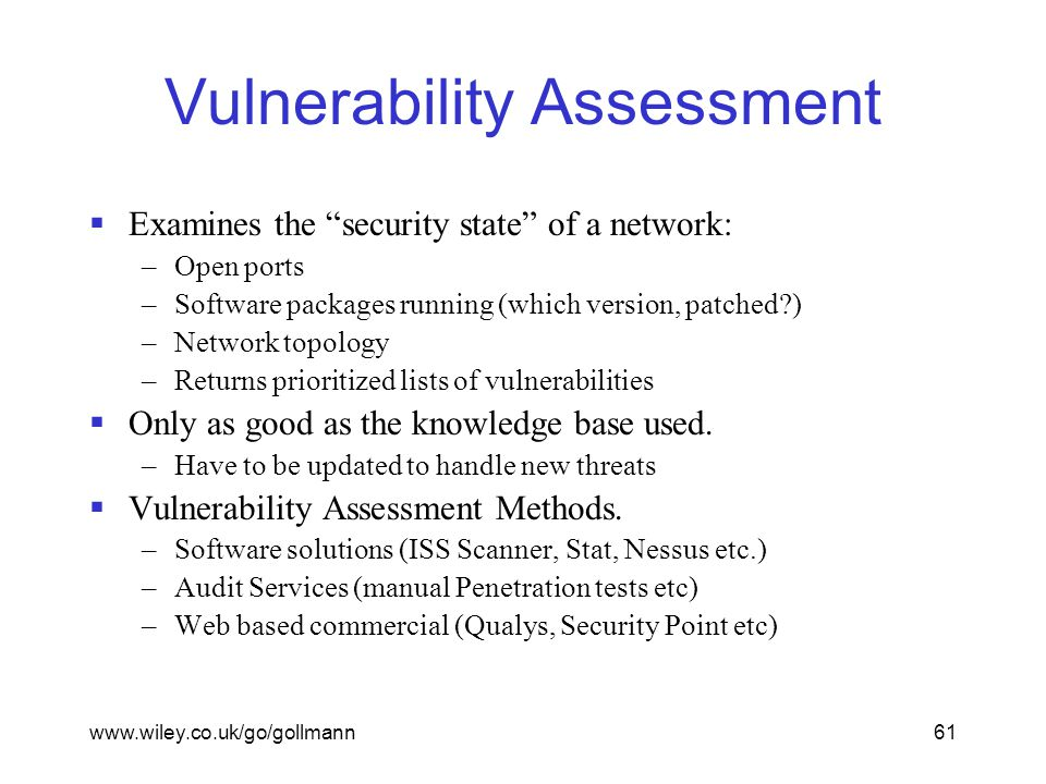 www.wiley.co.uk/go/gollmann61 Vulnerability Assessment  Examines the security state of a network: –Open ports –Software packages running (which version, patched ) –Network topology –Returns prioritized lists of vulnerabilities  Only as good as the knowledge base used.