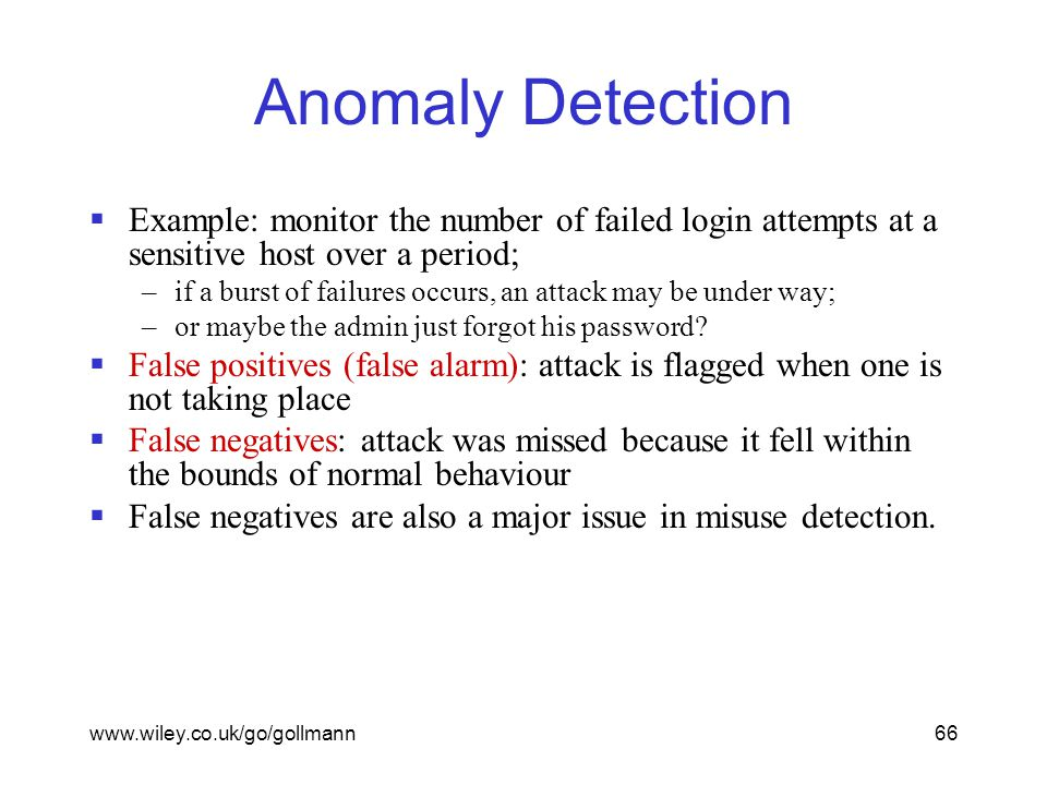 www.wiley.co.uk/go/gollmann66 Anomaly Detection  Example: monitor the number of failed login attempts at a sensitive host over a period; –if a burst of failures occurs, an attack may be under way; –or maybe the admin just forgot his password.