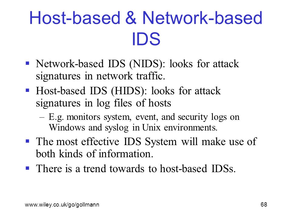 www.wiley.co.uk/go/gollmann68 Host-based & Network-based IDS  Network-based IDS (NIDS): looks for attack signatures in network traffic.