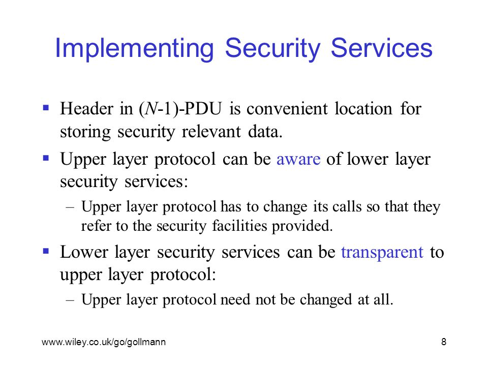 www.wiley.co.uk/go/gollmann8 Implementing Security Services  Header in (N-1)-PDU is convenient location for storing security relevant data.