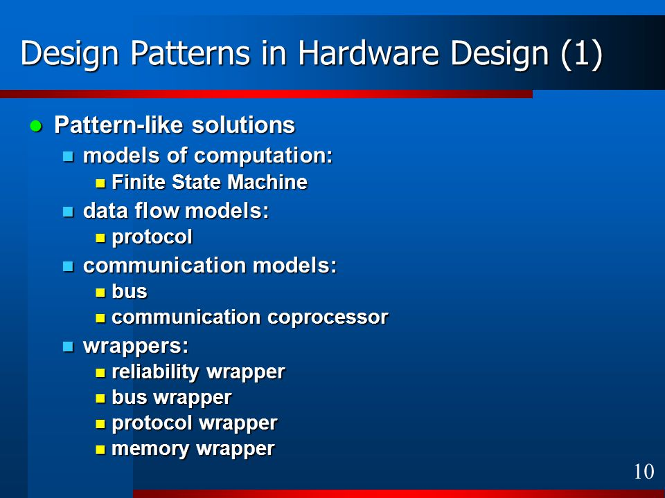 10 Design Patterns in Hardware Design (1) Pattern-like solutions Pattern-like solutions models of computation: models of computation: Finite State Machine Finite State Machine data flow models: data flow models: protocol protocol communication models: communication models: bus bus communication coprocessor communication coprocessor wrappers: wrappers: reliability wrapper reliability wrapper bus wrapper bus wrapper protocol wrapper protocol wrapper memory wrapper memory wrapper