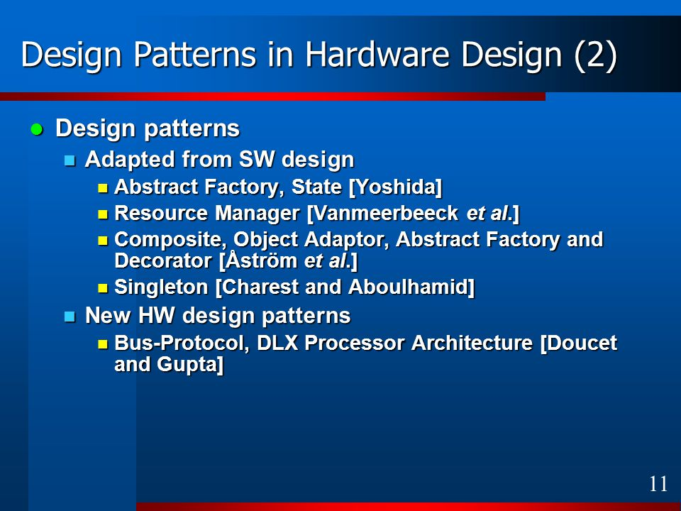 11 Design Patterns in Hardware Design (2) Design patterns Design patterns Adapted from SW design Adapted from SW design Abstract Factory, State [Yoshida] Abstract Factory, State [Yoshida] Resource Manager [Vanmeerbeeck et al.] Resource Manager [Vanmeerbeeck et al.] Composite, Object Adaptor, Abstract Factory and Decorator [Åström et al.] Composite, Object Adaptor, Abstract Factory and Decorator [Åström et al.] Singleton [Charest and Aboulhamid] Singleton [Charest and Aboulhamid] New HW design patterns New HW design patterns Bus-Protocol, DLX Processor Architecture [Doucet and Gupta] Bus-Protocol, DLX Processor Architecture [Doucet and Gupta]