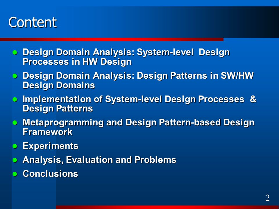 2 Content Design Domain Analysis: System-level Design Processes in HW Design Design Domain Analysis: System-level Design Processes in HW Design Design Domain Analysis: Design Patterns in SW/HW Design Domains Design Domain Analysis: Design Patterns in SW/HW Design Domains Implementation of System-level Design Processes & Design Patterns Implementation of System-level Design Processes & Design Patterns Metaprogramming and Design Pattern-based Design Framework Metaprogramming and Design Pattern-based Design Framework Experiments Experiments Analysis, Evaluation and Problems Analysis, Evaluation and Problems Conclusions Conclusions