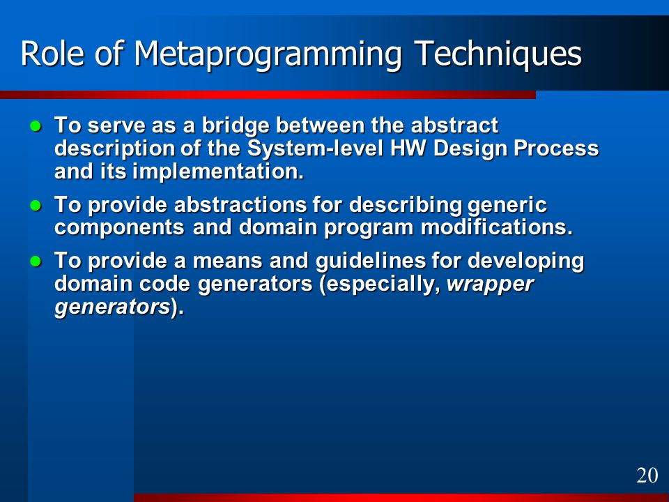 20 Role of Metaprogramming Techniques To serve as a bridge between the abstract description of the System-level HW Design Process and its implementation.