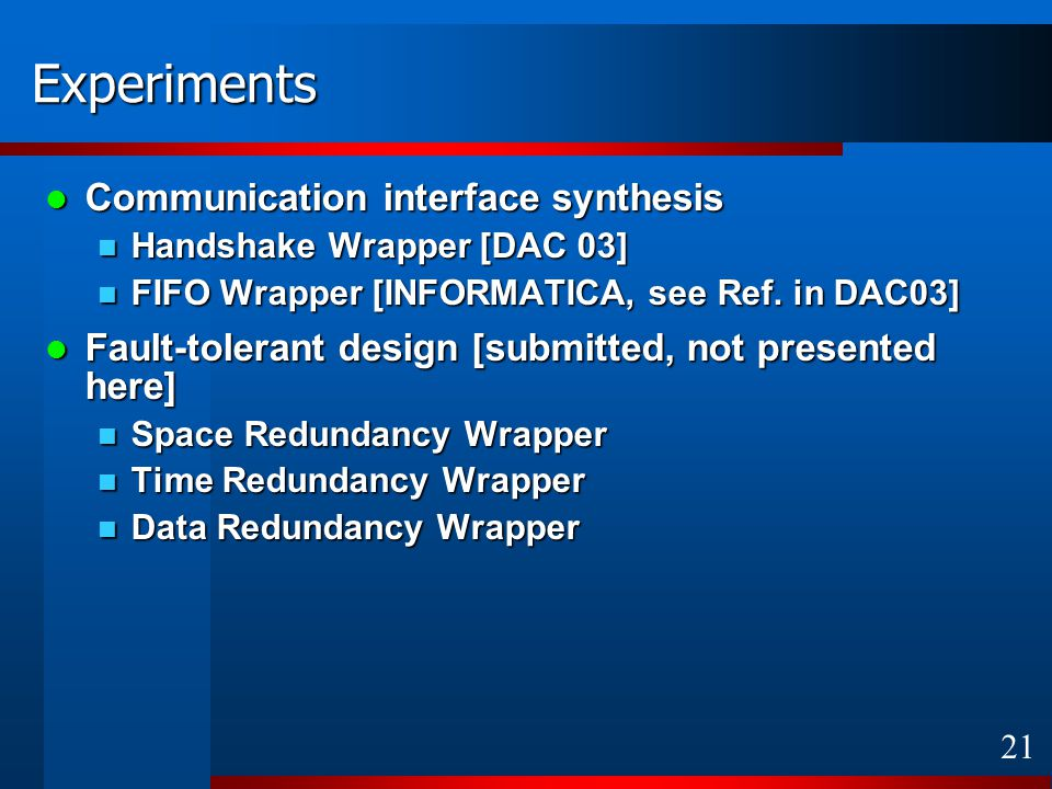 21 Experiments Communication interface synthesis Communication interface synthesis Handshake Wrapper [DAC 03] Handshake Wrapper [DAC 03] FIFO Wrapper [INFORMATICA, see Ref.