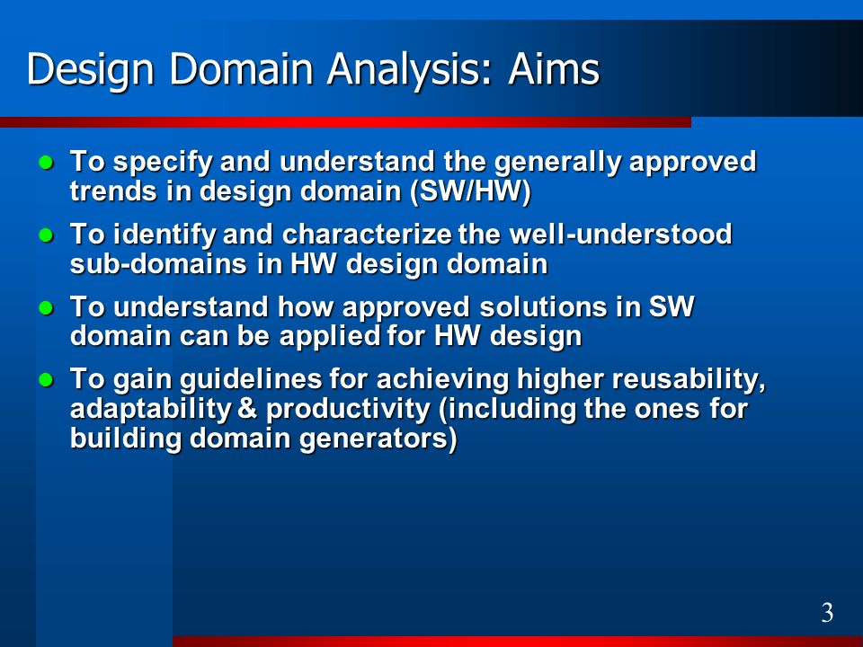4 Design Domain Analysis: Findings Trends: Trends: Shift towards Integration-based Design (reuse, IP ) Shift towards Integration-based Design (reuse, IP ) Blurring boundaries between HW & SW design Blurring boundaries between HW & SW design Well-understood sub-domains (models): Well-understood sub-domains (models): Interface-based design using well-defined communication models (Handshake, FIFO, etc.) Interface-based design using well-defined communication models (Handshake, FIFO, etc.) Fault-tolerant design using well-defined redundancy models (TRM, etc.) Fault-tolerant design using well-defined redundancy models (TRM, etc.) Essential features of the designs: Essential features of the designs: Solutions for common problems (System-level Design Processes and Design Patterns) Solutions for common problems (System-level Design Processes and Design Patterns) Explicitly separated variant and invariant parts Explicitly separated variant and invariant parts