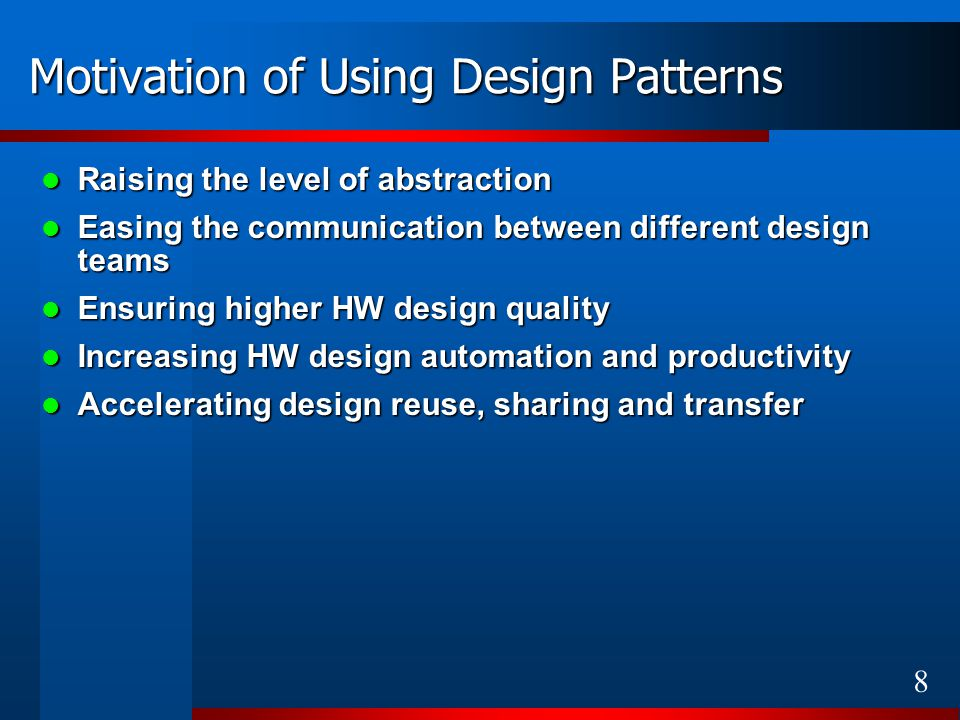 8 Motivation of Using Design Patterns Raising the level of abstraction Raising the level of abstraction Easing the communication between different design teams Easing the communication between different design teams Ensuring higher HW design quality Ensuring higher HW design quality Increasing HW design automation and productivity Increasing HW design automation and productivity Accelerating design reuse, sharing and transfer Accelerating design reuse, sharing and transfer