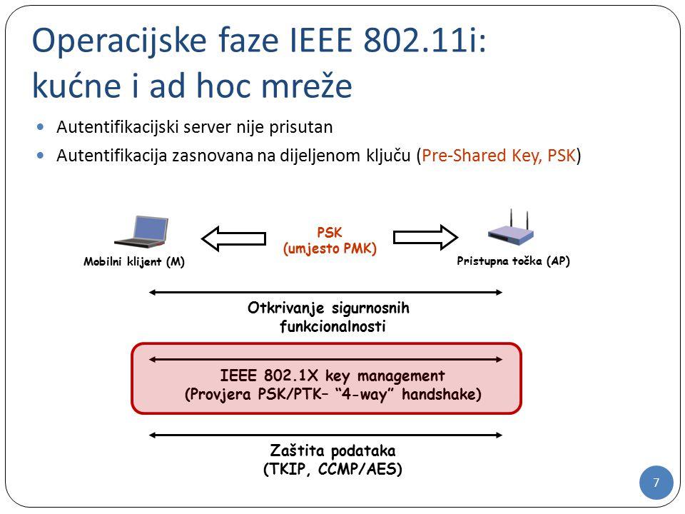 7 Operacijske faze IEEE 802.11i: kućne i ad hoc mreže Autentifikacijski server nije prisutan Autentifikacija zasnovana na dijeljenom ključu (Pre-Shared Key, PSK) Mobilni klijent (M) Pristupna točka (AP) PSK (umjesto PMK) Otkrivanje sigurnosnih funkcionalnosti IEEE 802.1X key management (Provjera PSK/PTK– 4-way handshake) Zaštita podataka (TKIP, CCMP/AES)
