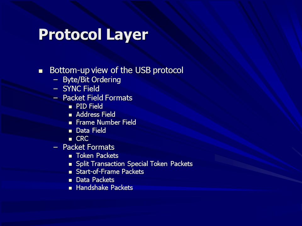 Protocol Layer Bottom-up view of the USB protocol Bottom-up view of the USB protocol –Byte/Bit Ordering –SYNC Field –Packet Field Formats PID Field PID Field Address Field Address Field Frame Number Field Frame Number Field Data Field Data Field CRC CRC –Packet Formats Token Packets Token Packets Split Transaction Special Token Packets Split Transaction Special Token Packets Start-of-Frame Packets Start-of-Frame Packets Data Packets Data Packets Handshake Packets Handshake Packets