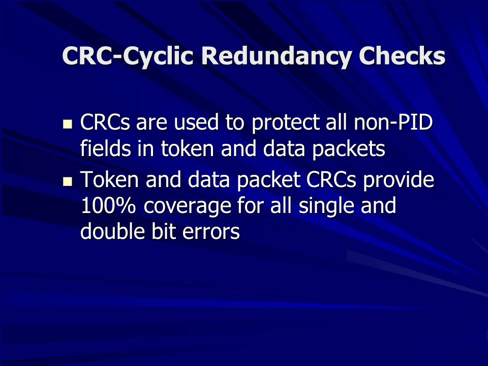 CRC-Cyclic Redundancy Checks CRCs are used to protect all non-PID fields in token and data packets CRCs are used to protect all non-PID fields in token and data packets Token and data packet CRCs provide 100% coverage for all single and double bit errors Token and data packet CRCs provide 100% coverage for all single and double bit errors