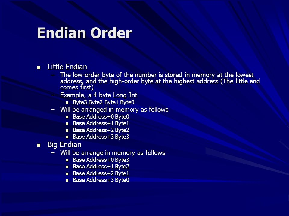 Endian Order Little Endian Little Endian –The low-order byte of the number is stored in memory at the lowest address, and the high-order byte at the highest address (The little end comes first) –Example, a 4 byte Long Int Byte3 Byte2 Byte1 Byte0 Byte3 Byte2 Byte1 Byte0 –Will be arranged in memory as follows Base Address+0 Byte0 Base Address+0 Byte0 Base Address+1 Byte1 Base Address+1 Byte1 Base Address+2 Byte2 Base Address+2 Byte2 Base Address+3 Byte3 Base Address+3 Byte3 Big Endian Big Endian –Will be arrange in memory as follows Base Address+0 Byte3 Base Address+0 Byte3 Base Address+1 Byte2 Base Address+1 Byte2 Base Address+2 Byte1 Base Address+2 Byte1 Base Address+3 Byte0 Base Address+3 Byte0