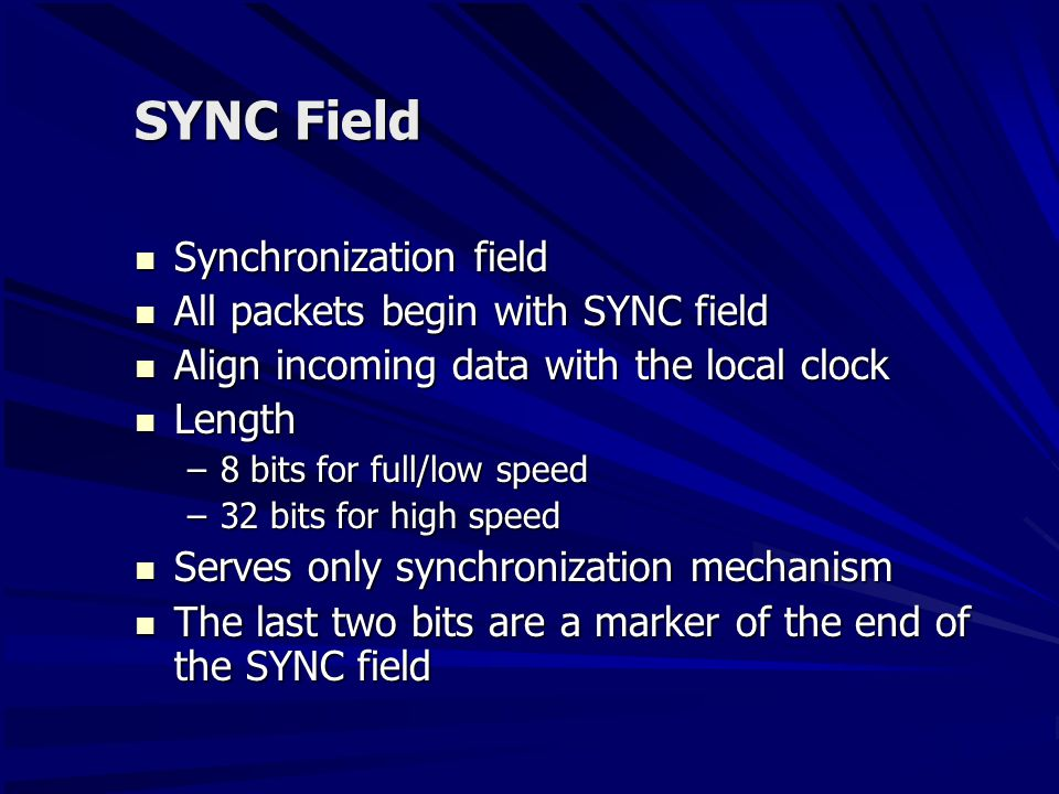 SYNC Field Synchronization field Synchronization field All packets begin with SYNC field All packets begin with SYNC field Align incoming data with the local clock Align incoming data with the local clock Length Length –8 bits for full/low speed –32 bits for high speed Serves only synchronization mechanism Serves only synchronization mechanism The last two bits are a marker of the end of the SYNC field The last two bits are a marker of the end of the SYNC field