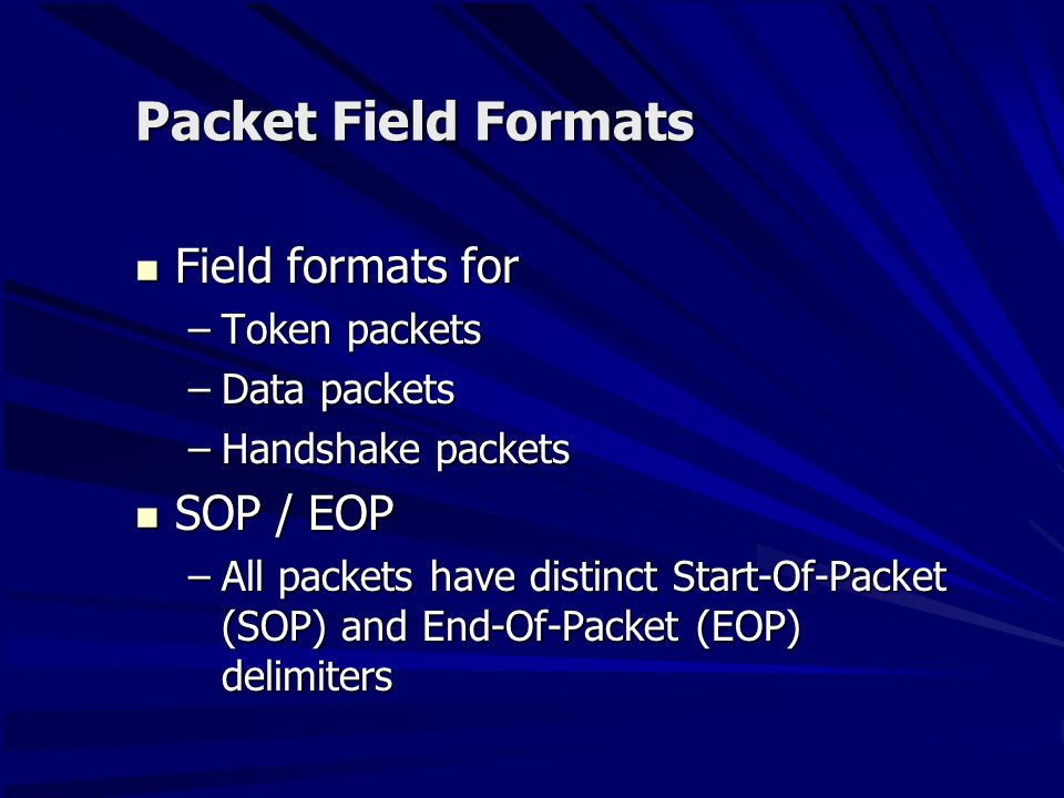 PID (Packet IDentifier Field) Immediately follows the SYNC field of every USB packets Immediately follows the SYNC field of every USB packets Indicates the type of packet Indicates the type of packet A PID consists of A PID consists of –4 bits packet type field Packet format, error type Packet format, error type –4 bits check field Complements of the their respective packet identifier bits Complements of the their respective packet identifier bits