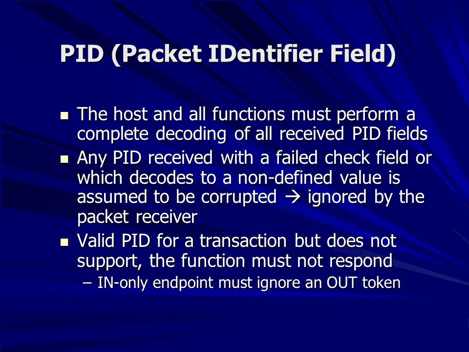 PID (Packet IDentifier Field) The host and all functions must perform a complete decoding of all received PID fields The host and all functions must perform a complete decoding of all received PID fields Any PID received with a failed check field or which decodes to a non-defined value is assumed to be corrupted  ignored by the packet receiver Any PID received with a failed check field or which decodes to a non-defined value is assumed to be corrupted  ignored by the packet receiver Valid PID for a transaction but does not support, the function must not respond Valid PID for a transaction but does not support, the function must not respond –IN-only endpoint must ignore an OUT token