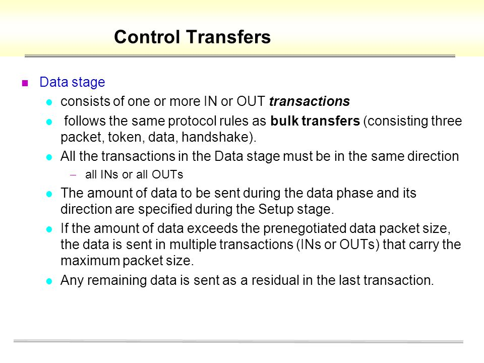 Control Transfers Data stage consists of one or more IN or OUT transactions follows the same protocol rules as bulk transfers (consisting three packet, token, data, handshake).