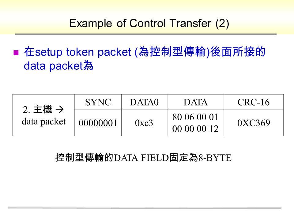 在 setup token packet ( 為控制型傳輸 ) 後面所接的 data packet 為 Example of Control Transfer (2) 2.