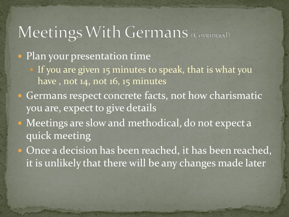 Plan your presentation time If you are given 15 minutes to speak, that is what you have, not 14, not 16, 15 minutes Germans respect concrete facts, no