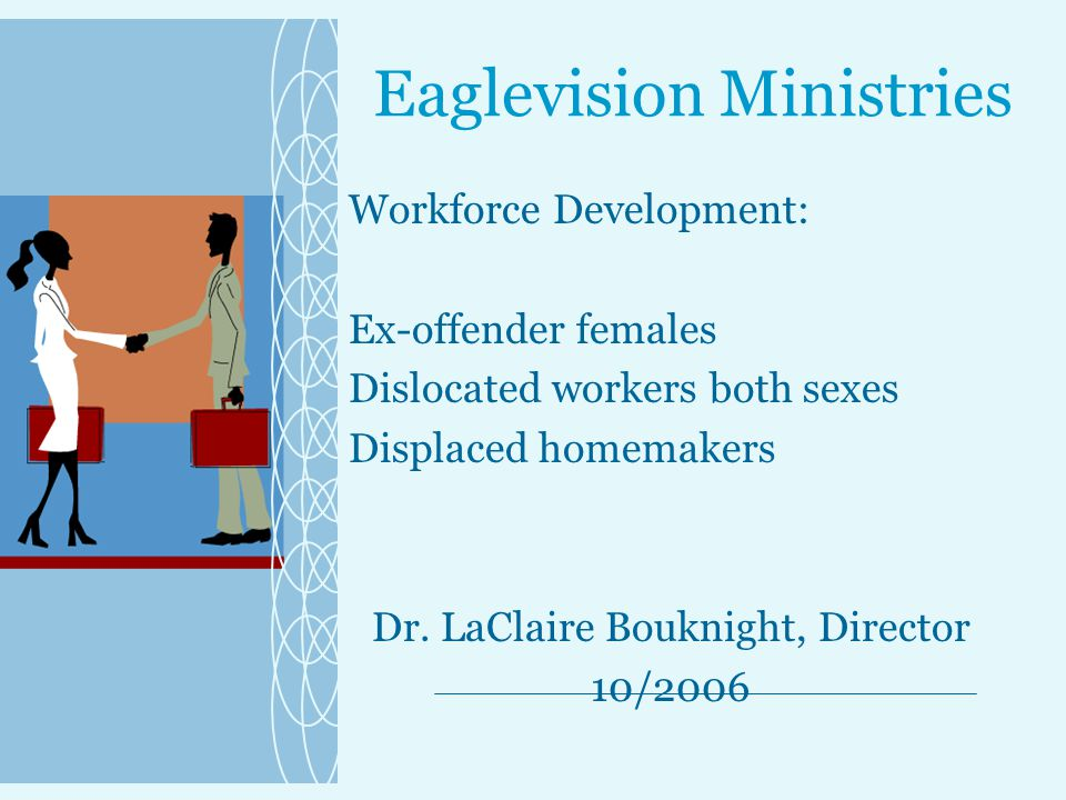 Eaglevision Ministries Workforce Development: Ex-offender females Dislocated workers both sexes Displaced homemakers Dr.