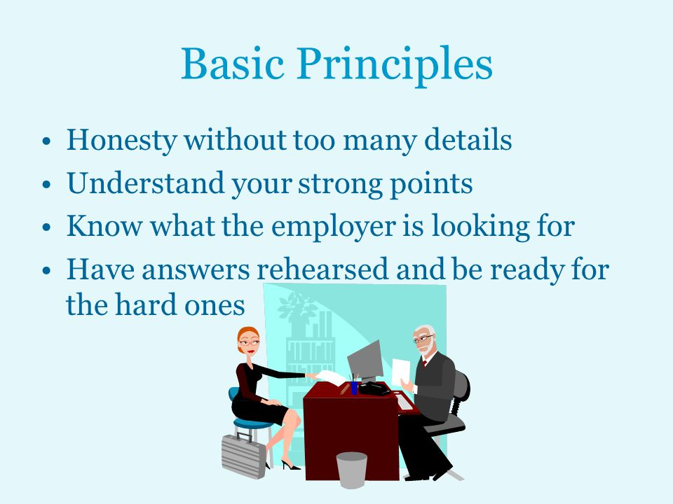 Basic Principles Honesty without too many details Understand your strong points Know what the employer is looking for Have answers rehearsed and be ready for the hard ones