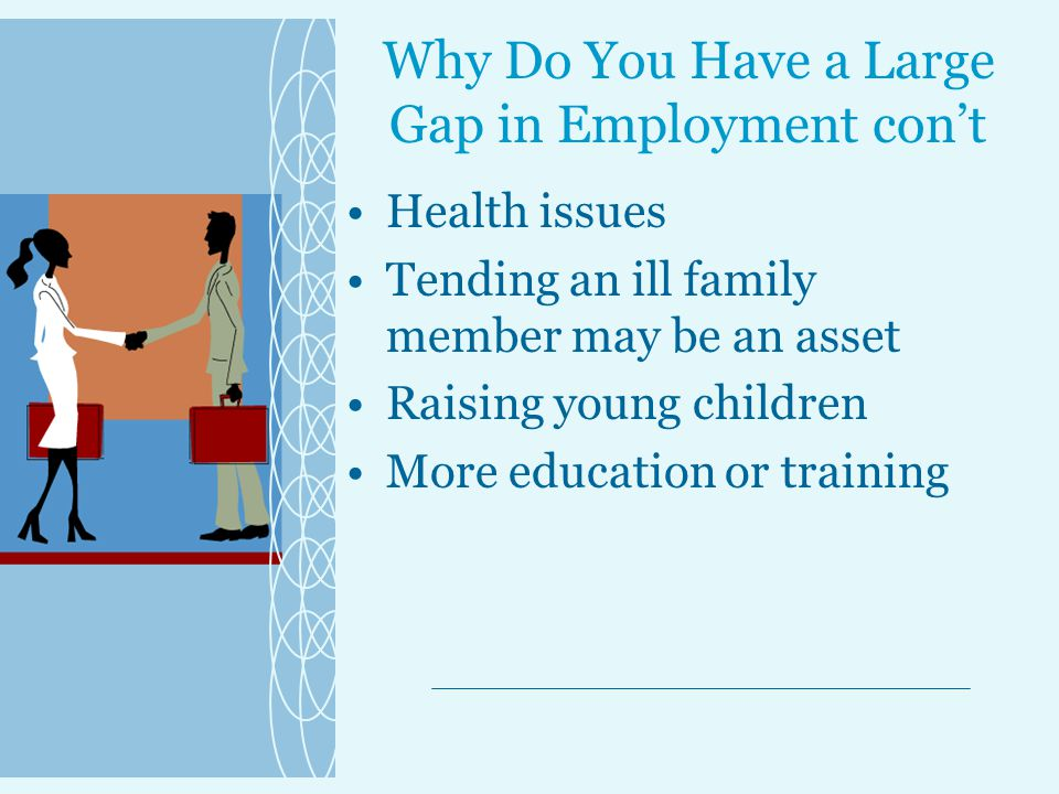 Why Do You Have a Large Gap in Employment con't Health issues Tending an ill family member may be an asset Raising young children More education or training