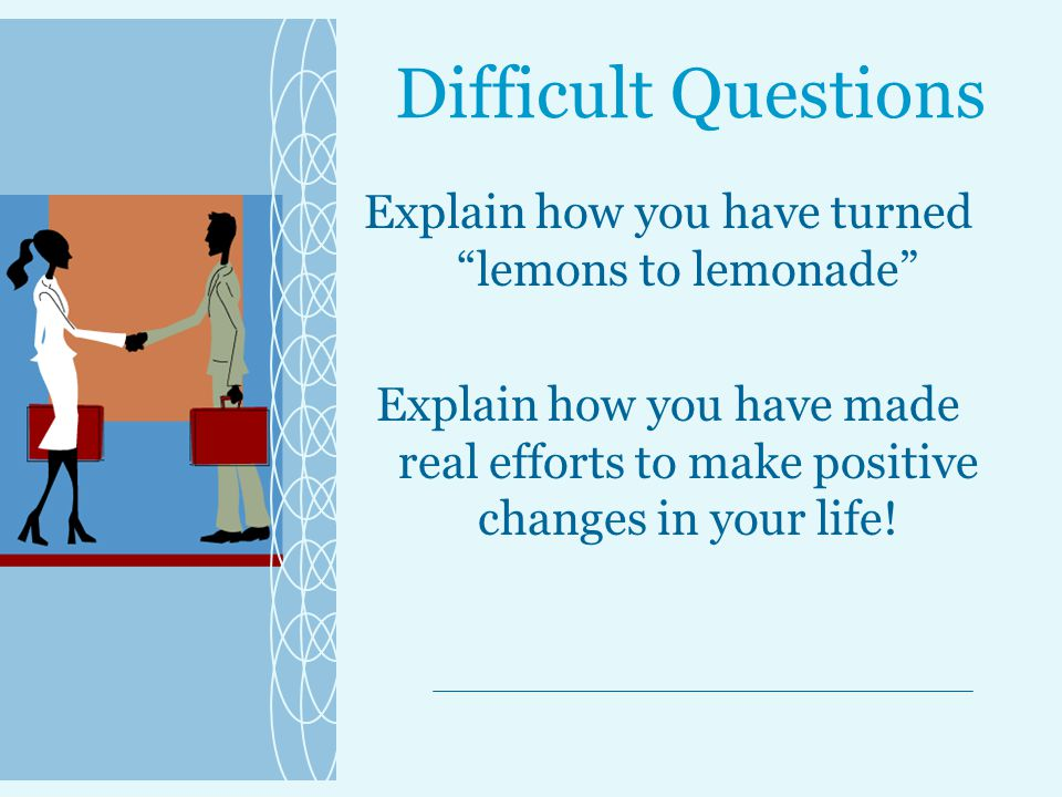 Difficult Questions Explain how you have turned lemons to lemonade Explain how you have made real efforts to make positive changes in your life!