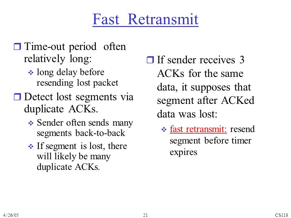 4//26/05CS11821 Fast Retransmit r Time-out period often relatively long:  long delay before resending lost packet r Detect lost segments via duplicate ACKs.