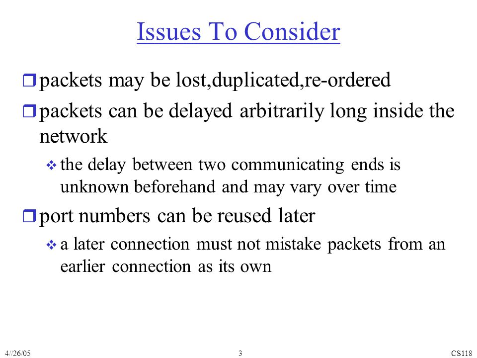 4//26/05CS1183 Issues To Consider r packets may be lost,duplicated,re-ordered r packets can be delayed arbitrarily long inside the network  the delay between two communicating ends is unknown beforehand and may vary over time r port numbers can be reused later  a later connection must not mistake packets from an earlier connection as its own