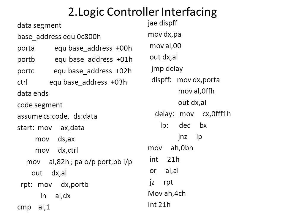 2.Logic Controller Interfacing data segment base_address equ 0c800h porta equ base_address +00h portb equ base_address +01h portc equ base_address +02
