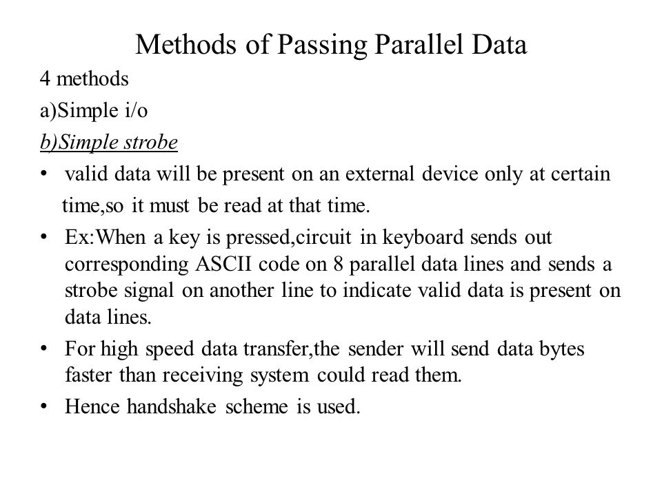 Methods of Passing Parallel Data 4 methods a)Simple i/o b)Simple strobe valid data will be present on an external device only at certain time,so it mu