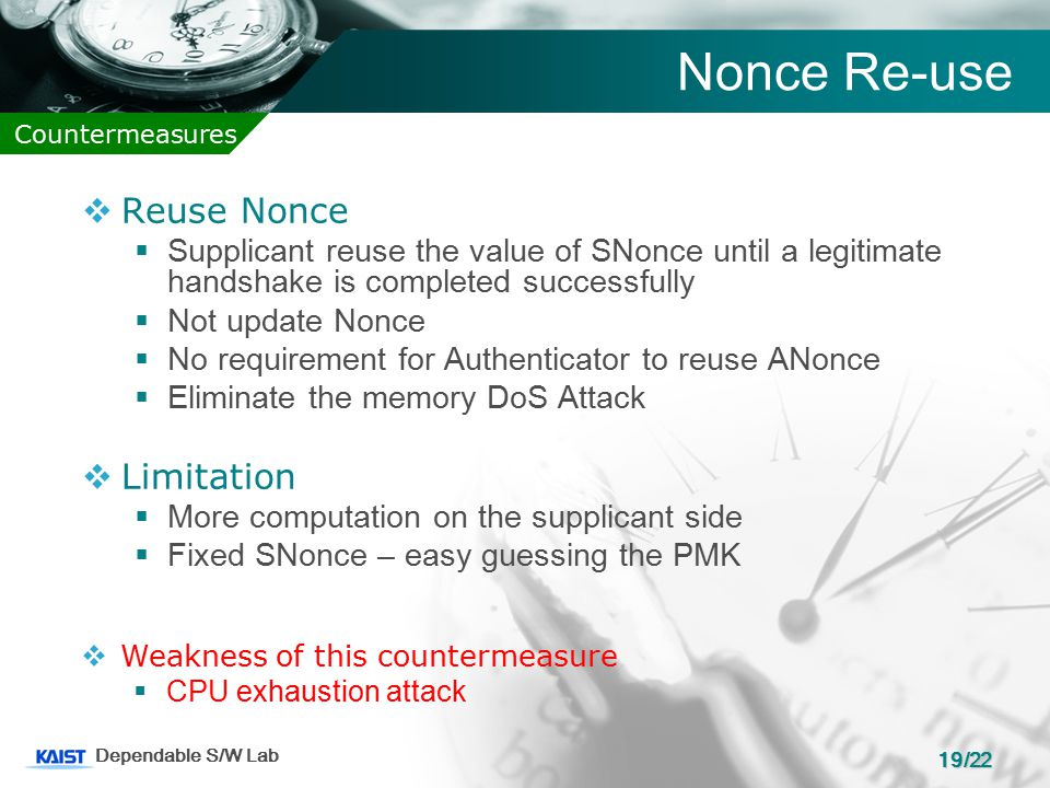 19/22 Dependable S/W Lab Nonce Re-use Countermeasures  Reuse Nonce  Supplicant reuse the value of SNonce until a legitimate handshake is completed successfully  Not update Nonce  No requirement for Authenticator to reuse ANonce  Eliminate the memory DoS Attack  Limitation  More computation on the supplicant side  Fixed SNonce – easy guessing the PMK  Weakness of this countermeasure  CPU exhaustion attack