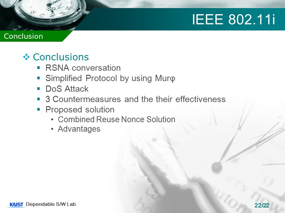 22/22 Dependable S/W Lab IEEE 802.11i  Conclusions  RSNA conversation  Simplified Protocol by using Murφ  DoS Attack  3 Countermeasures and the their effectiveness  Proposed solution Combined Reuse Nonce Solution Advantages Conclusion