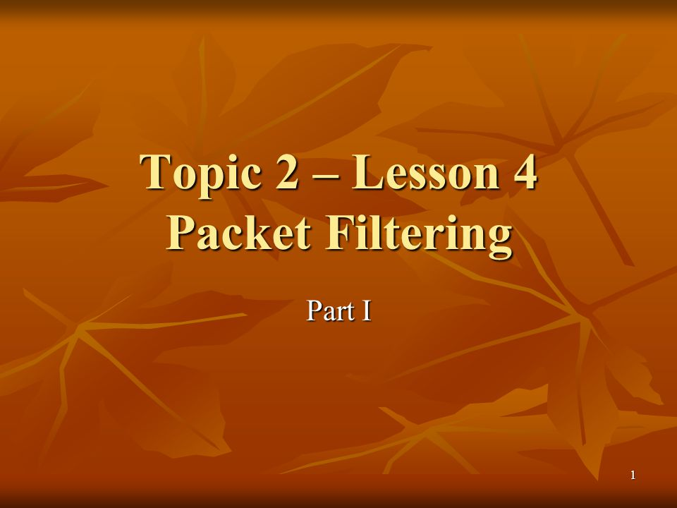 1 Topic 2 – Lesson 4 Packet Filtering Part I