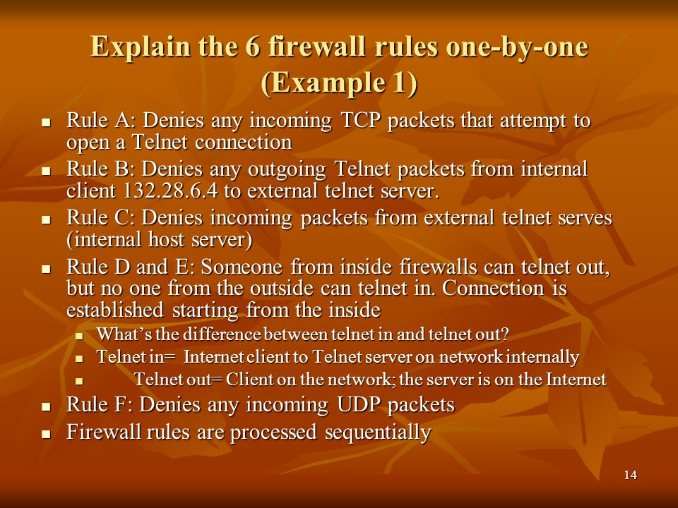 14 Explain the 6 firewall rules one-by-one (Example 1) Rule A: Denies any incoming TCP packets that attempt to open a Telnet connection Rule A: Denies any incoming TCP packets that attempt to open a Telnet connection Rule B: Denies any outgoing Telnet packets from internal client to external telnet server.