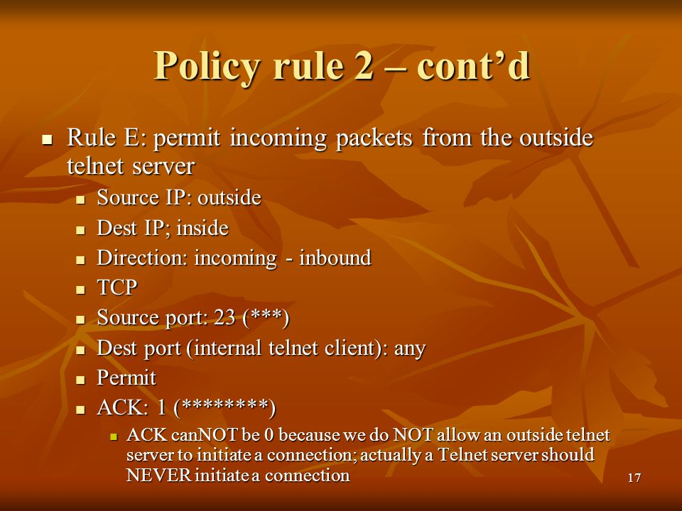 17 Policy rule 2 – cont'd Rule E: permit incoming packets from the outside telnet server Rule E: permit incoming packets from the outside telnet server Source IP: outside Source IP: outside Dest IP; inside Dest IP; inside Direction: incoming - inbound Direction: incoming - inbound TCP TCP Source port: 23 (***) Source port: 23 (***) Dest port (internal telnet client): any Dest port (internal telnet client): any Permit Permit ACK: 1 (********) ACK: 1 (********) ACK canNOT be 0 because we do NOT allow an outside telnet server to initiate a connection; actually a Telnet server should NEVER initiate a connection ACK canNOT be 0 because we do NOT allow an outside telnet server to initiate a connection; actually a Telnet server should NEVER initiate a connection