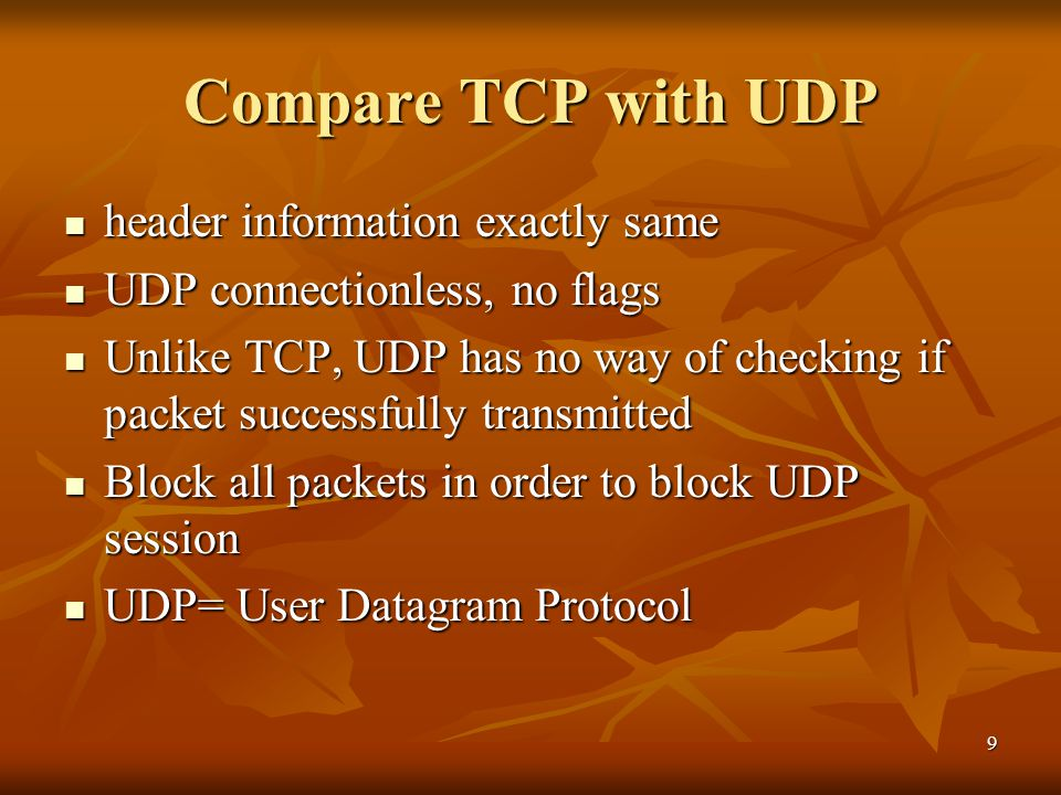 9 Compare TCP with UDP header information exactly same header information exactly same UDP connectionless, no flags UDP connectionless, no flags Unlike TCP, UDP has no way of checking if packet successfully transmitted Unlike TCP, UDP has no way of checking if packet successfully transmitted Block all packets in order to block UDP session Block all packets in order to block UDP session UDP= User Datagram Protocol UDP= User Datagram Protocol
