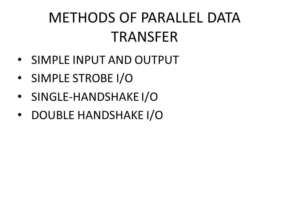 METHODS OF PARALLEL DATA TRANSFER SIMPLE INPUT AND OUTPUT SIMPLE STROBE I/O SINGLE-HANDSHAKE I/O DOUBLE HANDSHAKE I/O