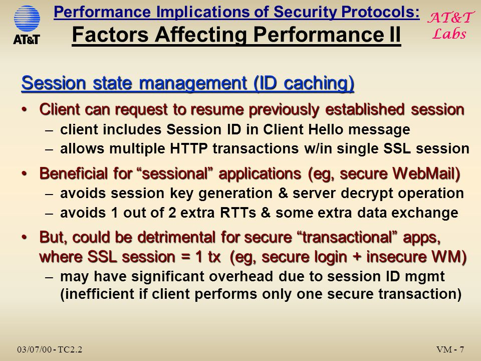 AT&T Labs 03/07/00 - TC2.2 VM - 7 Performance Implications of Security Protocols: Factors Affecting Performance II Session state management (ID caching) Client can request to resume previously established sessionClient can request to resume previously established session –client includes Session ID in Client Hello message –allows multiple HTTP transactions w/in single SSL session Beneficial for sessional applications (eg, secure WebMail)Beneficial for sessional applications (eg, secure WebMail) –avoids session key generation & server decrypt operation –avoids 1 out of 2 extra RTTs & some extra data exchange But, could be detrimental for secure transactional apps, where SSL session = 1 tx (eg, secure login + insecure WM)But, could be detrimental for secure transactional apps, where SSL session = 1 tx (eg, secure login + insecure WM) –may have significant overhead due to session ID mgmt (inefficient if client performs only one secure transaction)