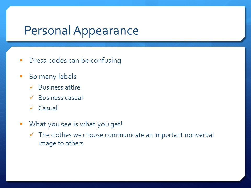 Personal Appearance  Dress codes can be confusing  So many labels Business attire Business casual Casual  What you see is what you get.