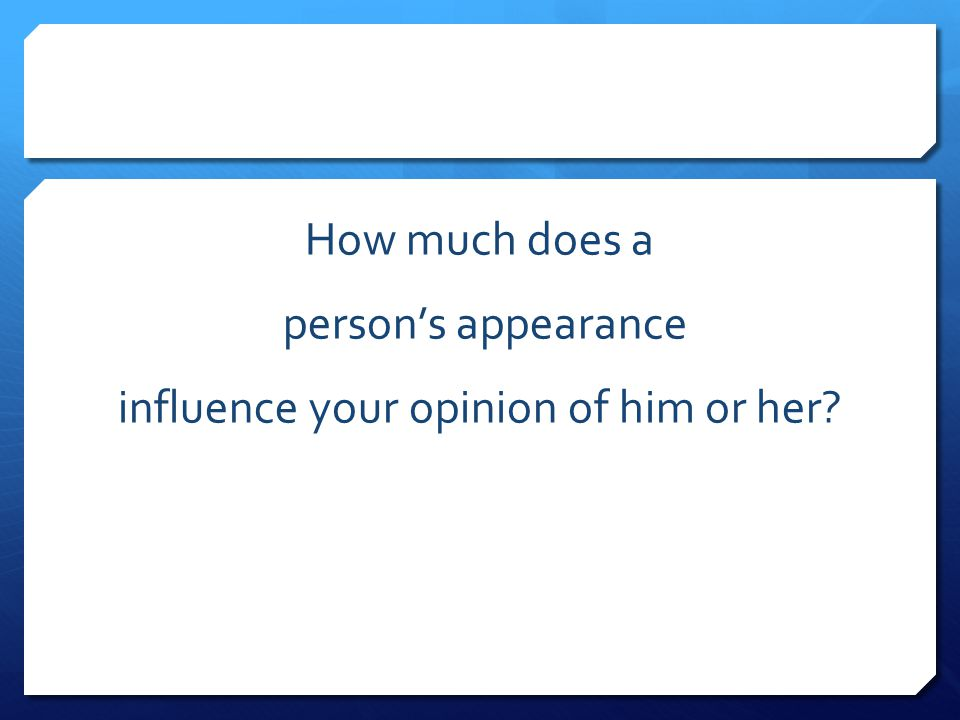 How much does a person's appearance influence your opinion of him or her