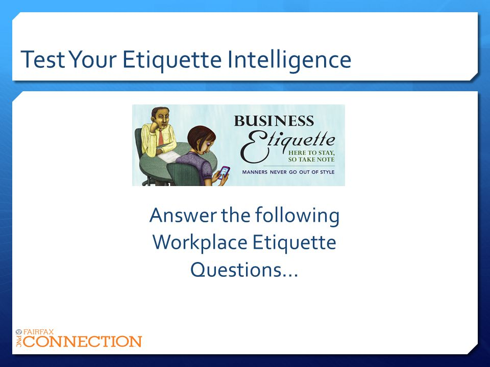 Test Your Etiquette Intelligence Answer the following Workplace Etiquette Questions…