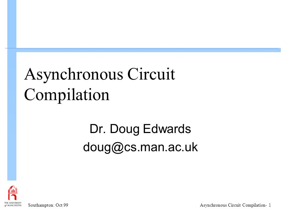 Southampton: Oct 99Asynchronous Circuit Compilation- 2 Overview: n Asynchronous circuits n Advantages n Asynchronous Design Paradigms n Syntax Directed Compilation Handshake Circuits n Balsa n Datapath Compilation n Design Example - DMA Controller